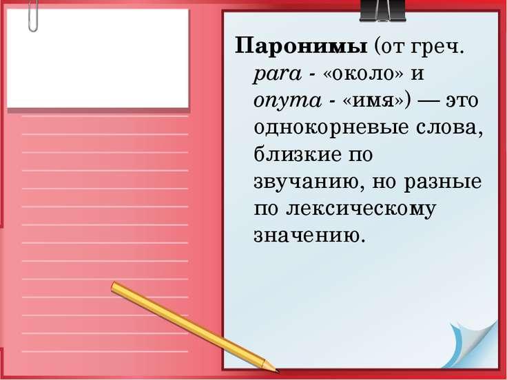 Паронимы (от греч. para - «около» и onyma - «имя») — это однокорневые слова, ...