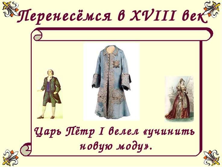 Перенесёмся в XVIII век Царь Пётр I велел «учинить новую моду».