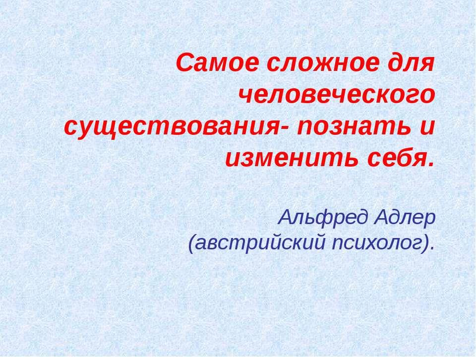 Самое сложное для человеческого существования- познать и изменить себя. Альфр...