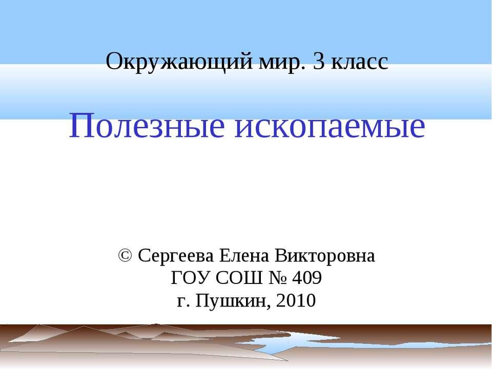 Окружающий мир. 3 класс Полезные ископаемые © Сергеева Елена Викторовна ГОУ С...