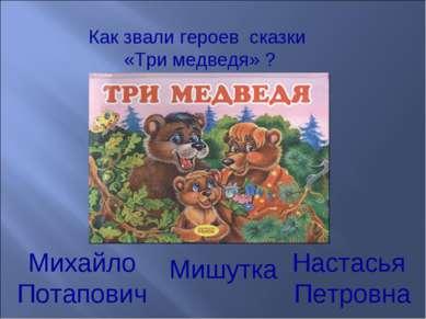 Как звали героев сказки «Три медведя» ? Михайло Потапович Настасья Петровна М...