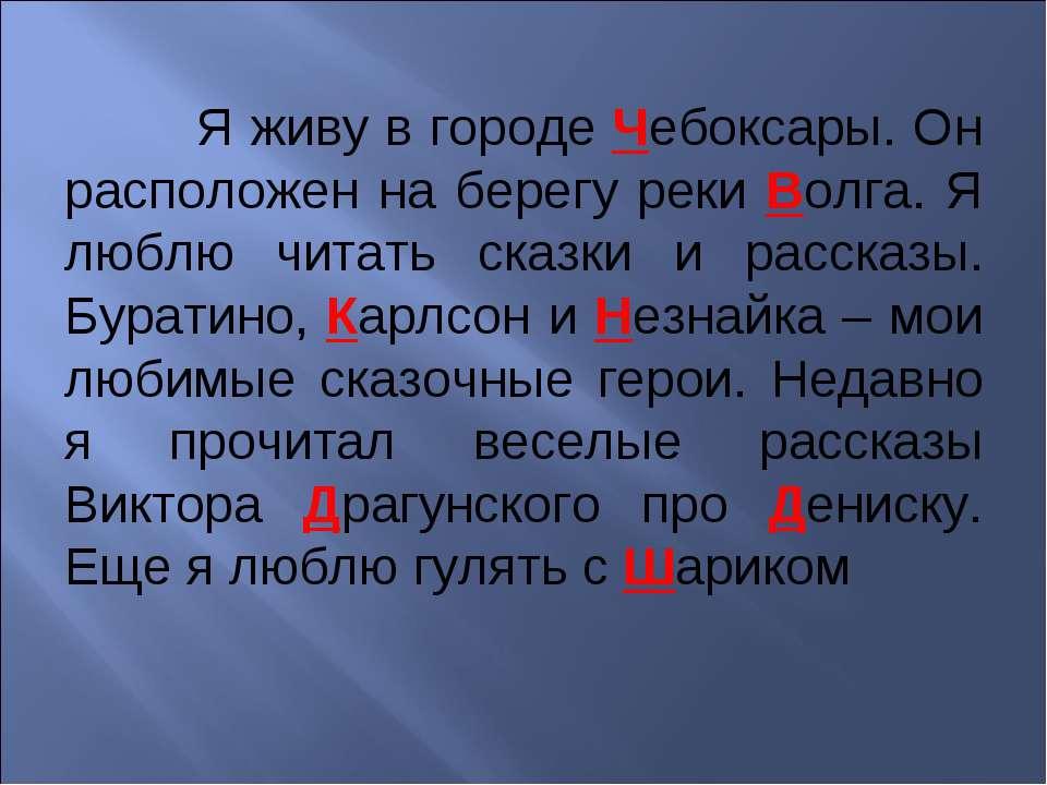 Я живу в городе Чебоксары. Он расположен на берегу реки Волга. Я люблю читать...