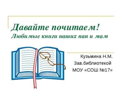 Давайте почитаем! Любимые книги наших пап и мам Кузьмина Н.М. Зав.библиотекой...