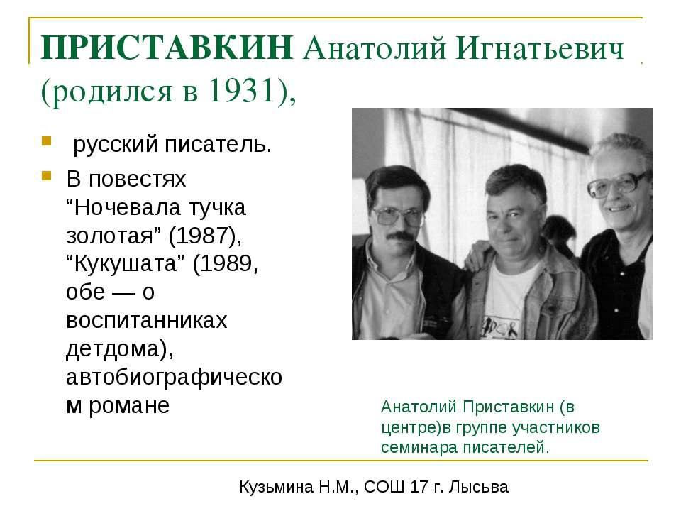 ПРИСТАВКИН Анатолий Игнатьевич (родился в 1931), русский писатель. В повестях...