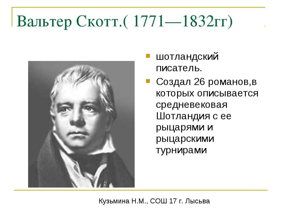 Вальтер Скотт.( 1771—1832гг) шотландский писатель. Создал 26 романов,в которы...