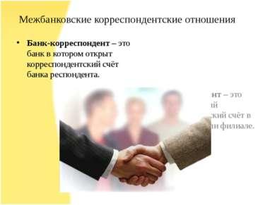 Межбанковские корреспондентские отношения Банк-корреспондент – это банк в кот...