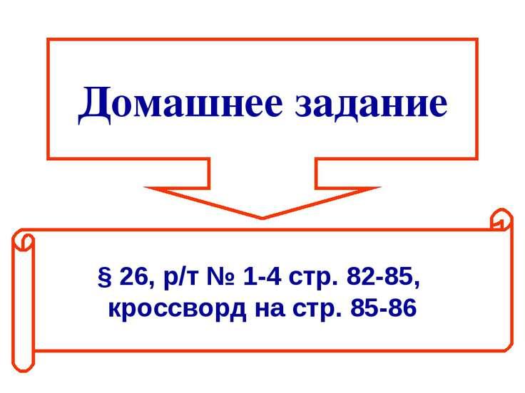 Домашнее задание § 26, р/т № 1-4 стр. 82-85, кроссворд на стр. 85-86