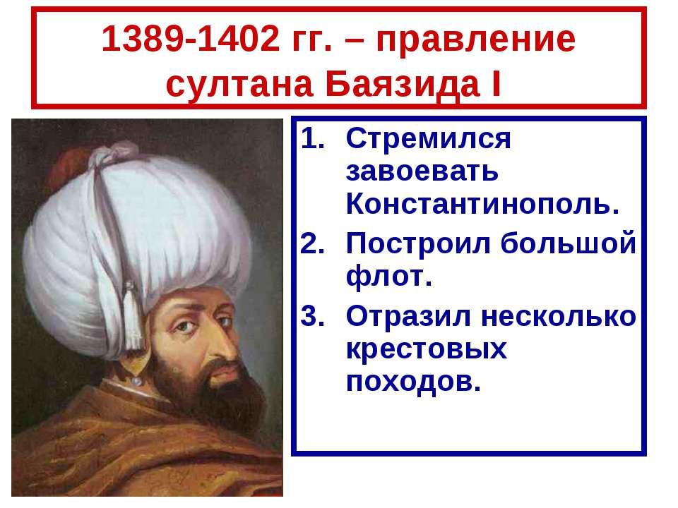 1389-1402 гг. – правление султана Баязида I Стремился завоевать Константинопо...
