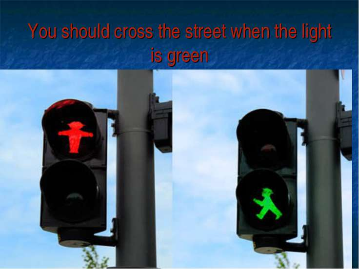 You should cross the street when the light is green