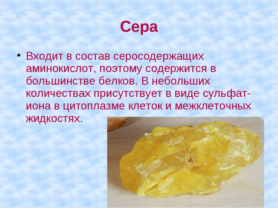Сера Входит в состав серосодержащих аминокислот, поэтому содержится в большин...