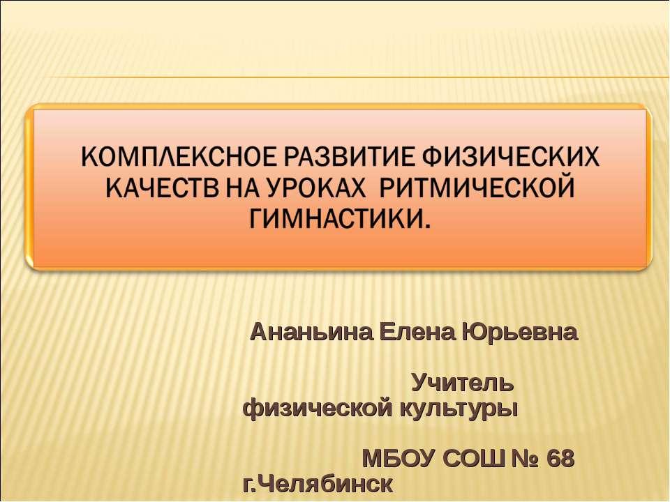 Ананьина Елена Юрьевна Учитель физической культуры МБОУ СОШ № 68 г.Челябинск
