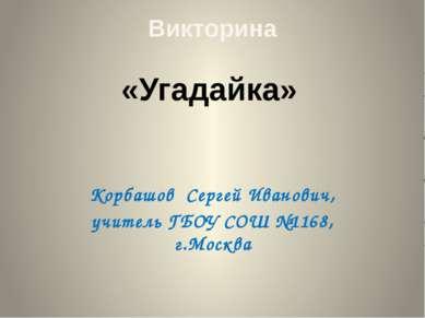 Викторина Корбашов Сергей Иванович, учитель ГБОУ СОШ №1168, г.Москва «Угадайка»