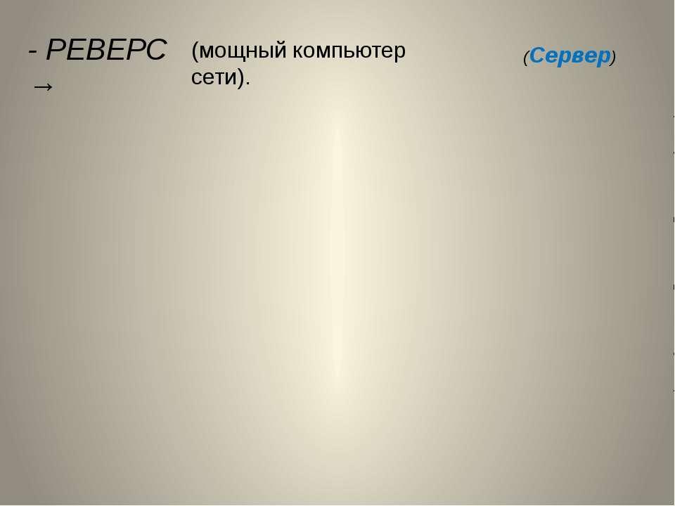 - РЕВЕРС → (мощный компьютер сети). (Сервер)