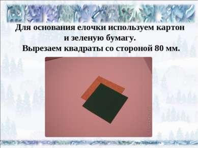Для основания елочки используем картон и зеленую бумагу. Вырезаем квадраты со...