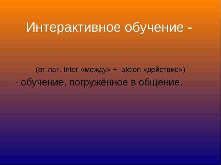 Интерактивное обучение - (от лат. Inter «между» + aktion «действие») - обучен...