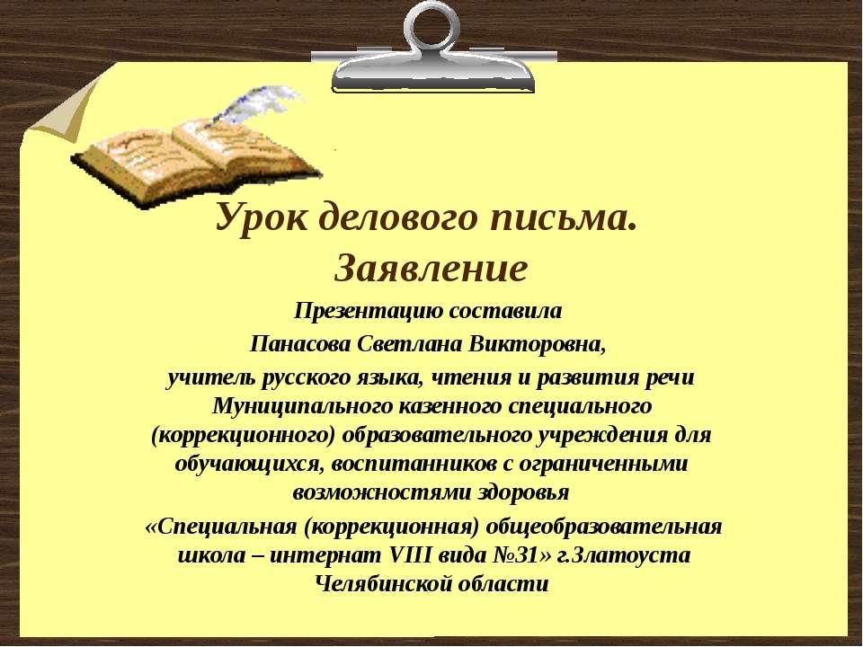 Урок делового письма. Заявление Презентацию составила Панасова Светлана Викто...
