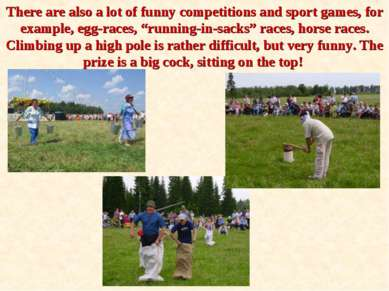 There are also a lot of funny competitions and sport games, for example, egg-...
