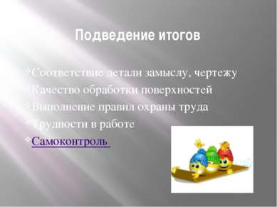 Подведение итогов Соответствие детали замыслу, чертежу Качество обработки пов...