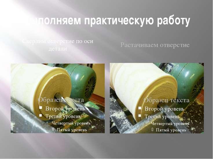 Выполняем практическую работу Сверлим отверстие по оси детали Растачиваем отв...
