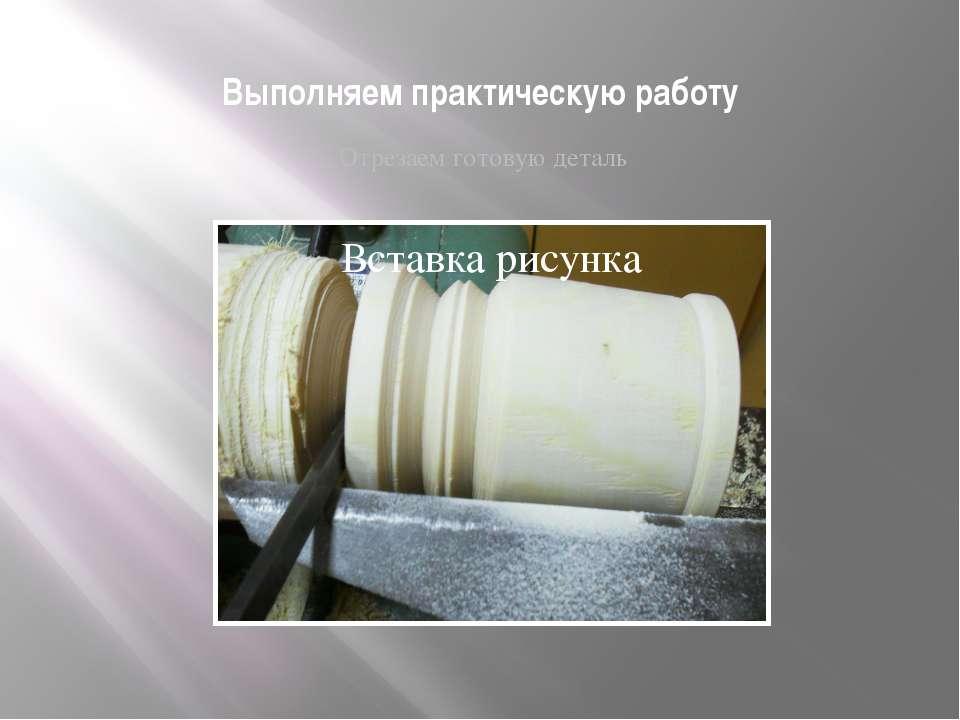 Выполняем практическую работу Отрезаем готовую деталь автор Рогожин М.В. МКОУ...