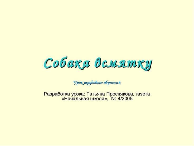 Собака всмятку Урок трудового обучения Разработка урока: Татьяна Проснякова, ...