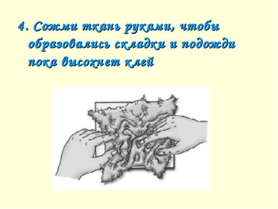 4. Сожми ткань руками, чтобы образовались складки и подожди пока высохнет клей