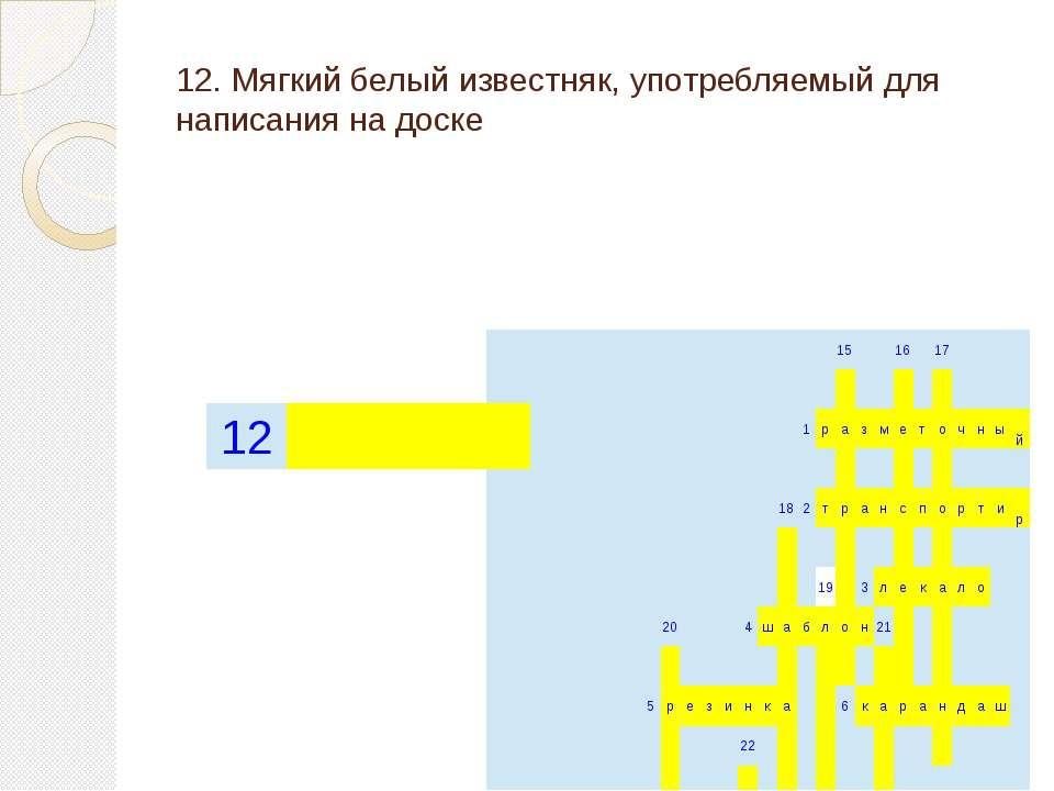 12. Мягкий белый известняк, употребляемый для написания на доске 15 16 17  ...