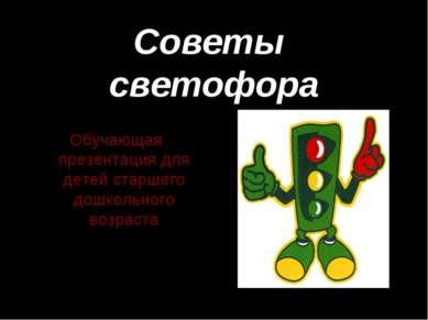 Советы светофора Обучающая презентация для детей старшего дошкольного возраст...
