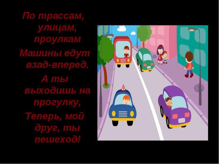 По трассам, улицам, проулкам Машины едут взад-вперед. А ты выходишь на прогул...