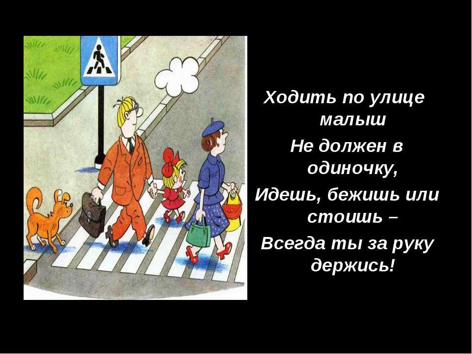 Ходить по улице малыш Не должен в одиночку, Идешь, бежишь или стоишь – Всегда...