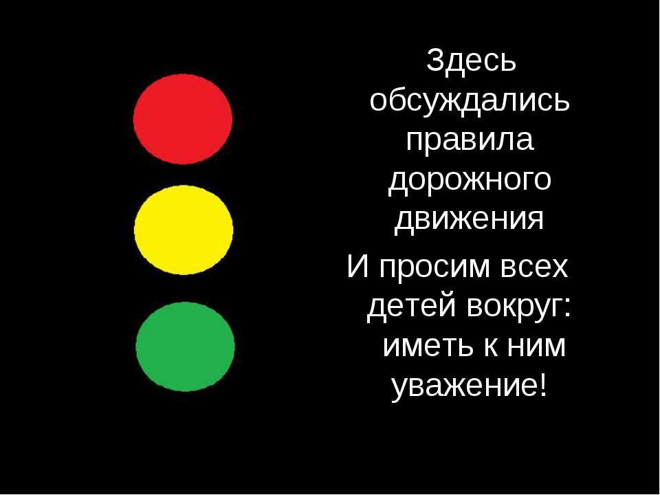 Здесь обсуждались правила дорожного движения И просим всех детей вокруг: имет...
