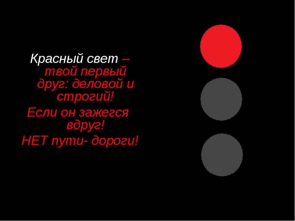 Красный свет –твой первый друг: деловой и строгий! Если он зажегся вдруг! НЕТ...