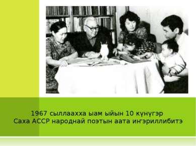 1967 сыллаахха ыам ыйын 10 күнүгэр Саха АССР народнай поэтын аата иҥэриллибитэ