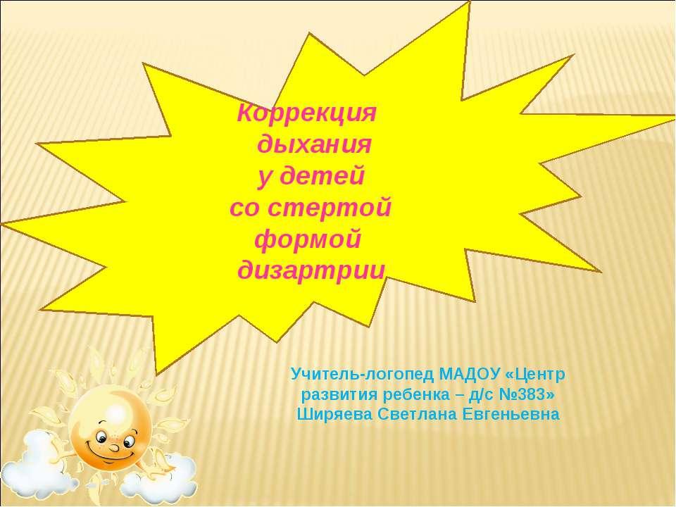 Коррекция дыхания у детей со стертой формой дизартрии Учитель-логопед МАДОУ «...