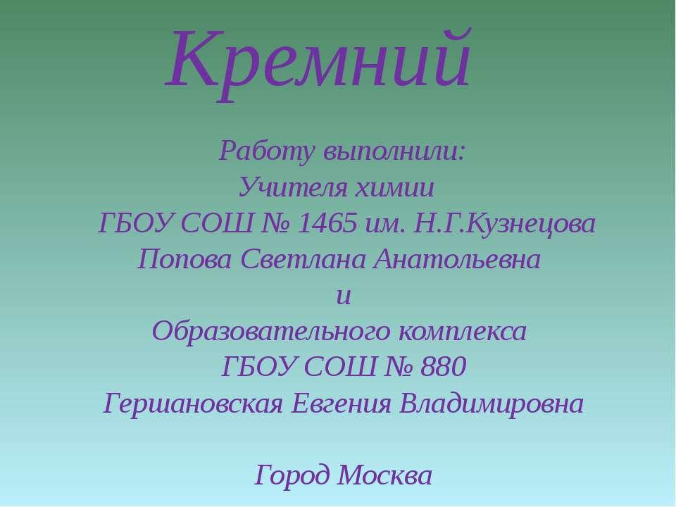 Кремний Работу выполнили: Учителя химии ГБОУ СОШ № 1465 им. Н.Г.Кузнецова Поп...