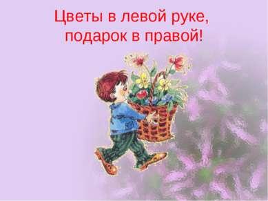 Цветы в левой руке, подарок в правой!