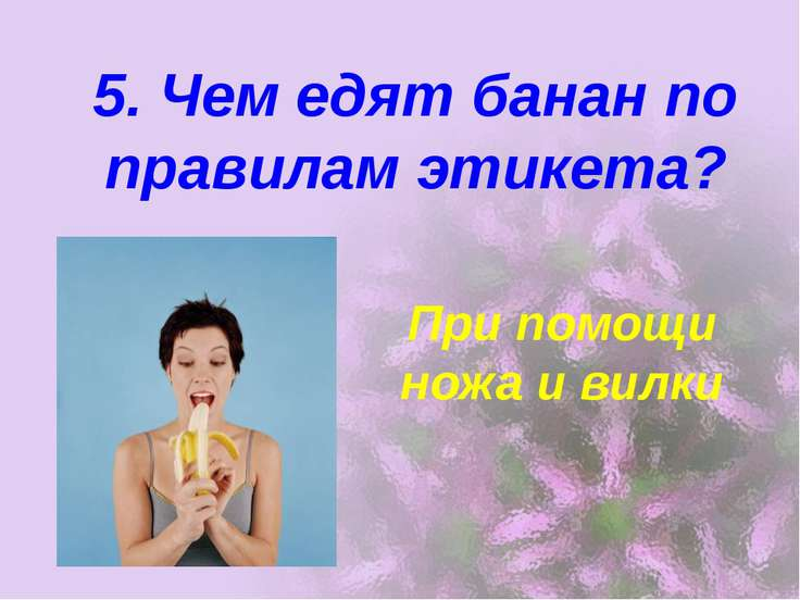 5. Чем едят банан по правилам этикета? При помощи ножа и вилки
