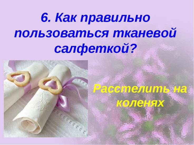 6. Как правильно пользоваться тканевой салфеткой? Расстелить на коленях