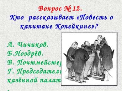 Вопрос № 12. Кто рассказывает «Повесть о капитане Копейкине»? А. Чичиков. Б.Н...