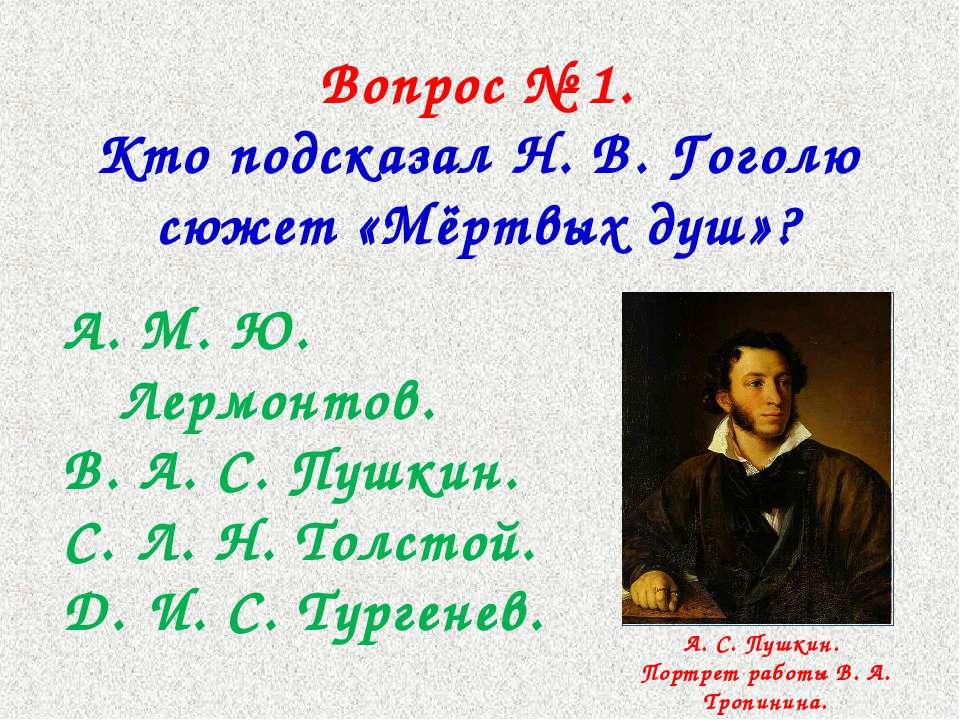 Вопрос № 1. Кто подсказал Н. В. Гоголю сюжет «Мёртвых душ»? М. Ю. Лермонтов. ...