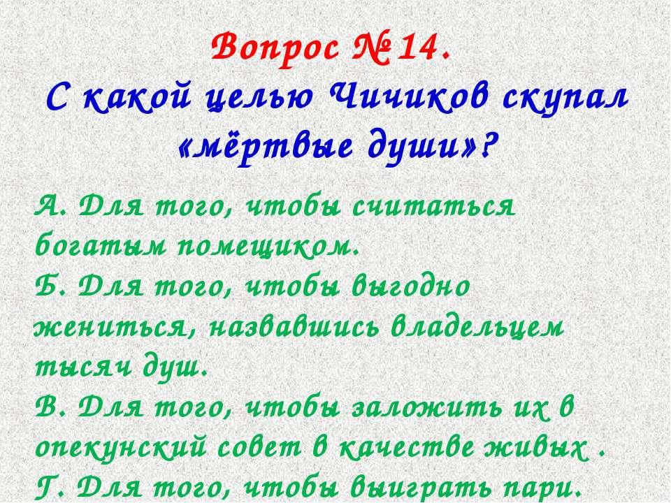 Вопрос № 14. С какой целью Чичиков скупал «мёртвые души»? А. Для того, чтобы ...