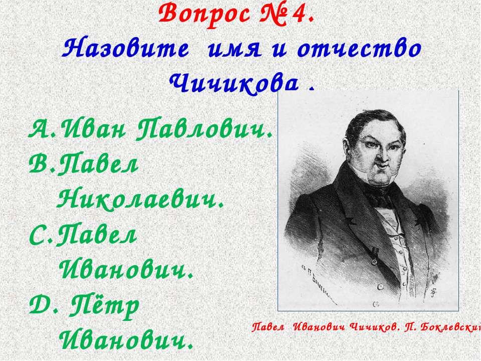 Вопрос № 4. Назовите имя и отчество Чичикова . Иван Павлович. Павел Николаеви...