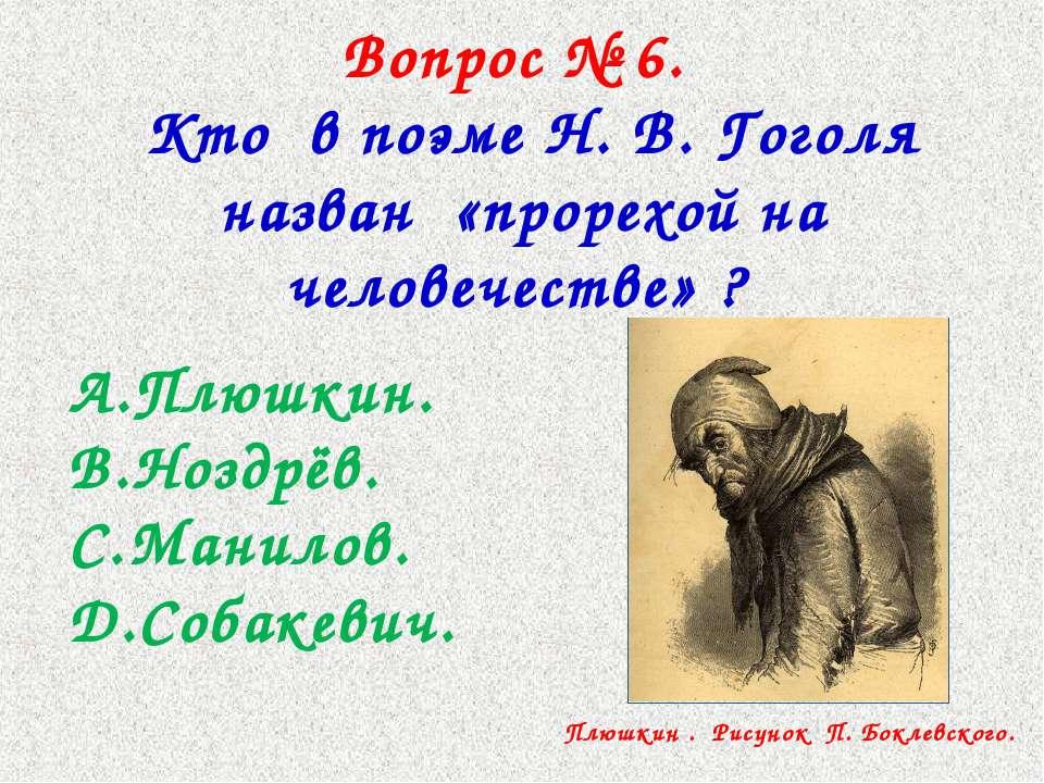 Вопрос № 6. Кто в поэме Н. В. Гоголя назван «прорехой на человечестве» ? Плюш...