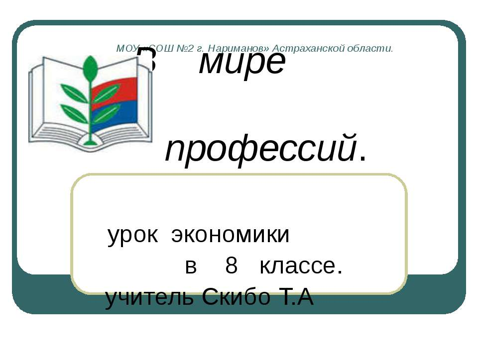 МОУ «СОШ №2 г. Нариманов» Астраханской области. В мире профессий. урок эконом...
