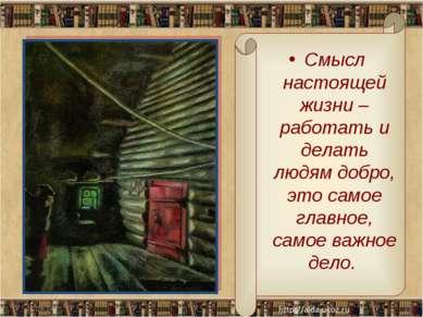 * * Смысл настоящей жизни – работать и делать людям добро, это самое главное,...