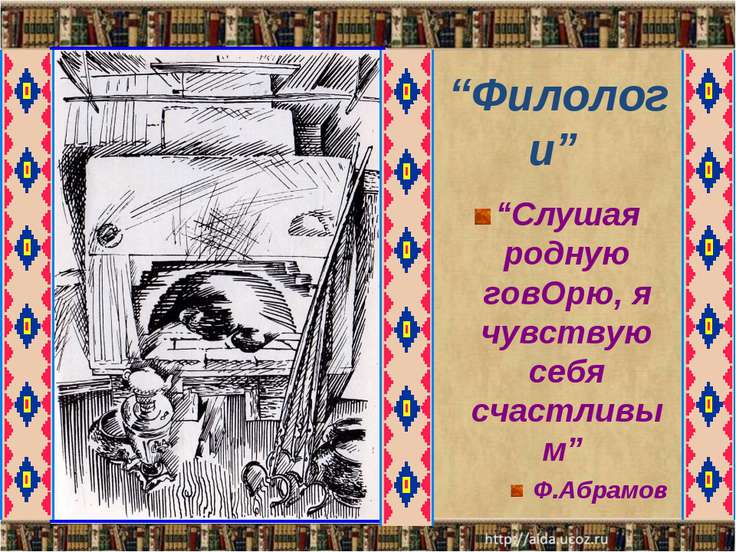 """""""Филологи"""" """"Слушая родную говОрю, я чувствую себя счастливым"""" Ф.Абрамов"""
