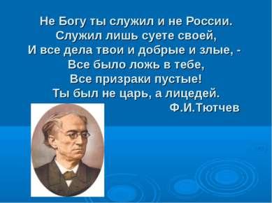 Не Богу ты служил и не России. Служил лишь суете своей, И все дела твои и доб...