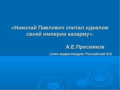 «Николай Павлович считал идеалом своей империи казарму». А.Е.Пресняков (член-...