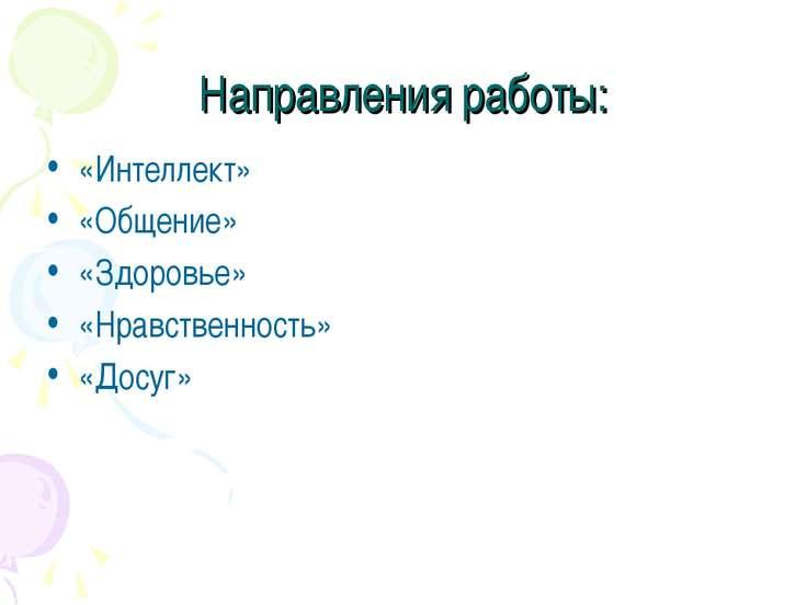 Направления работы: «Интеллект» «Общение» «Здоровье» «Нравственность» «Досуг»