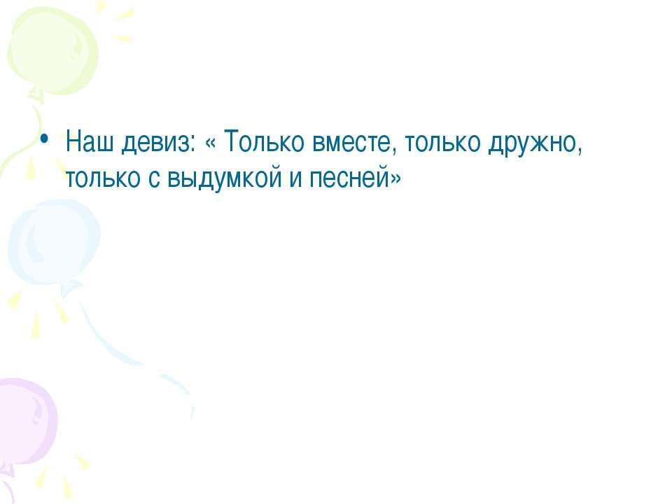 Наш девиз: « Только вместе, только дружно, только с выдумкой и песней»